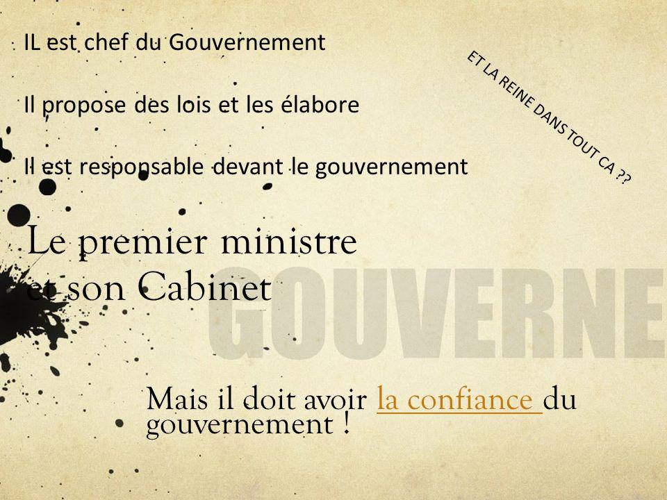 Le premier ministre et son Cabinet Mais il doit avoir la confiance du gouvernement !la confiance IL est chef du Gouvernement Il propose des lois et le