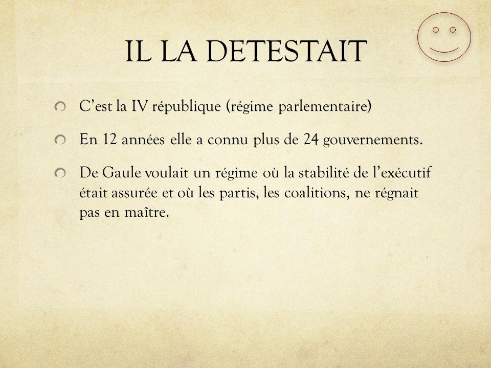 IL LA DETESTAIT Cest la IV république (régime parlementaire) En 12 années elle a connu plus de 24 gouvernements. De Gaule voulait un régime où la stab