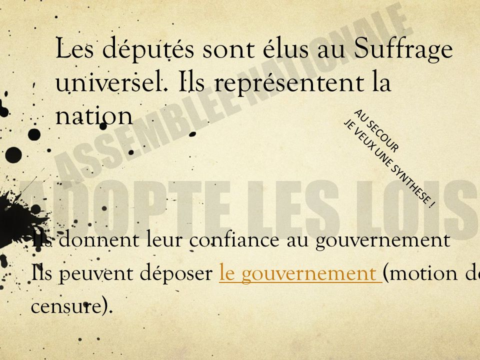 Les députés sont élus au Suffrage universel. Ils représentent la nation Ils donnent leur confiance au gouvernement Ils peuvent déposer le gouvernement