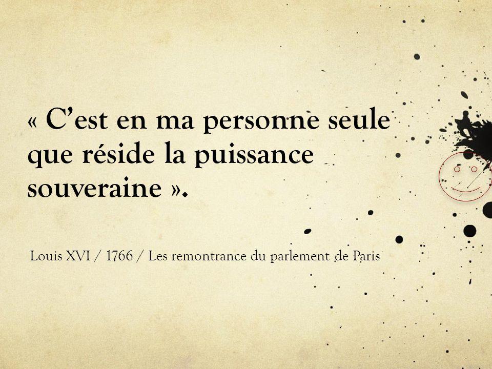 « Cest en ma personne seule que réside la puissance souveraine ». Louis XVI / 1766 / Les remontrance du parlement de Paris