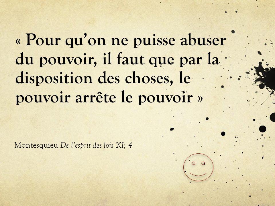 « Pour quon ne puisse abuser du pouvoir, il faut que par la disposition des choses, le pouvoir arrête le pouvoir » Montesquieu De lesprit des lois XI;