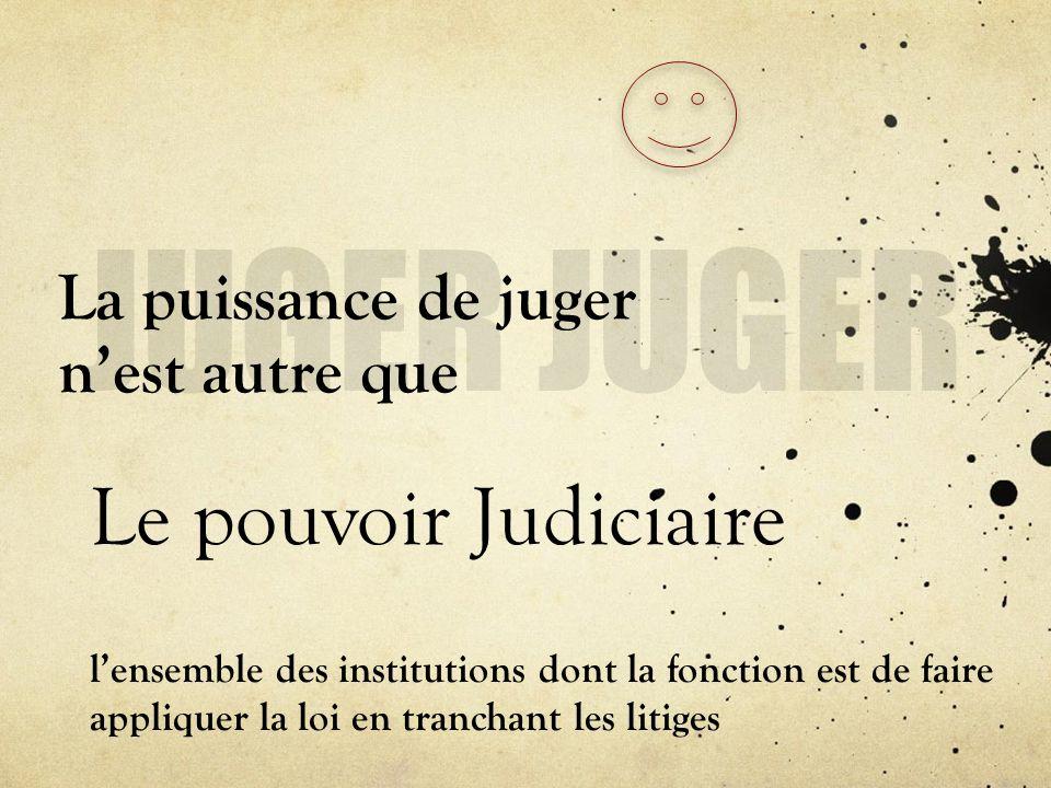 La puissance de juger nest autre que Le pouvoir Judiciaire lensemble des institutions dont la fonction est de faire appliquer la loi en tranchant les
