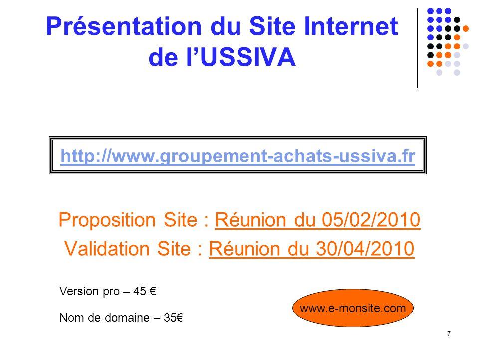 7 Présentation du Site Internet de lUSSIVA Proposition Site : Réunion du 05/02/2010 Validation Site : Réunion du 30/04/2010 http://www.groupement-achats-ussiva.fr Version pro – 45 Nom de domaine – 35 www.e-monsite.com