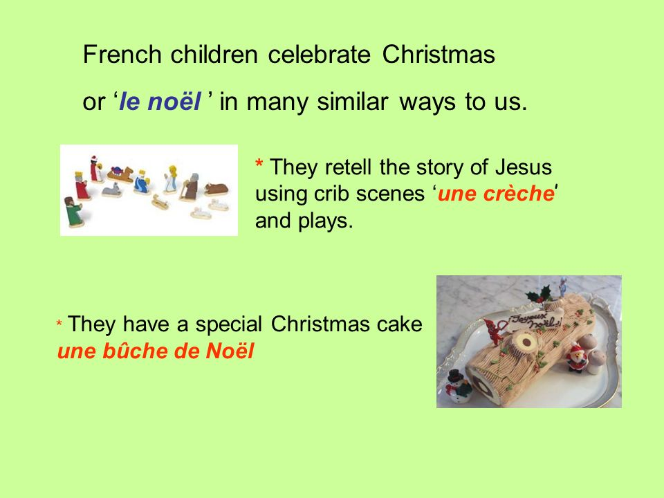 French children celebrate Christmas or le noël in many similar ways to us. * They retell the story of Jesus using crib scenes une crèche and plays. *
