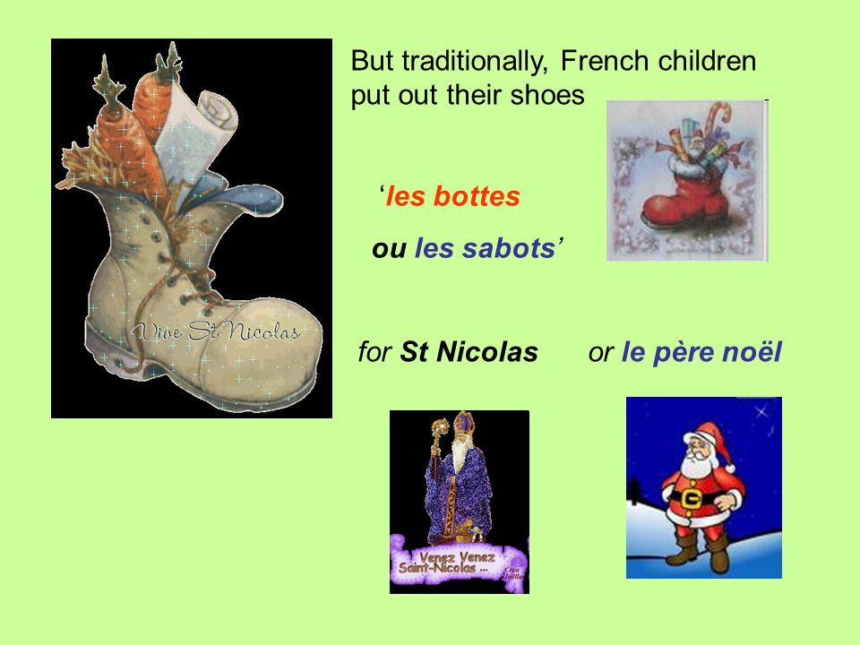 But traditionally, French children put out their shoes for St Nicolas les bottes ou les sabots or le père noël