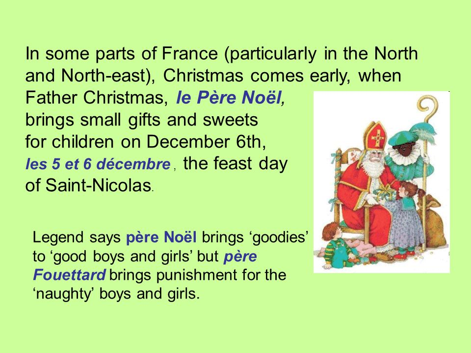 In some parts of France (particularly in the North and North-east), Christmas comes early, when Father Christmas, le Père Noël, brings small gifts and