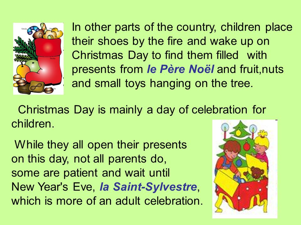 In other parts of the country, children place their shoes by the fire and wake up on Christmas Day to find them filled with presents from le Père Noël