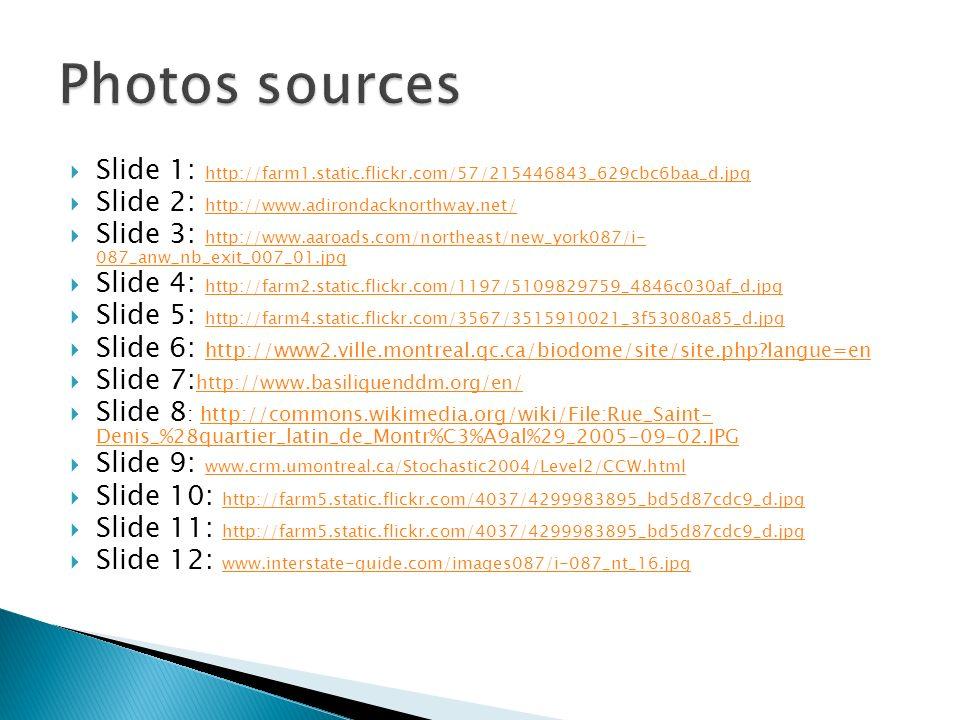 Slide 1: http://farm1.static.flickr.com/57/215446843_629cbc6baa_d.jpg http://farm1.static.flickr.com/57/215446843_629cbc6baa_d.jpg Slide 2: http://www.adirondacknorthway.net/ http://www.adirondacknorthway.net/ Slide 3: http://www.aaroads.com/northeast/new_york087/i- 087_anw_nb_exit_007_01.jpg http://www.aaroads.com/northeast/new_york087/i- 087_anw_nb_exit_007_01.jpg Slide 4: http://farm2.static.flickr.com/1197/5109829759_4846c030af_d.jpg http://farm2.static.flickr.com/1197/5109829759_4846c030af_d.jpg Slide 5: http://farm4.static.flickr.com/3567/3515910021_3f53080a85_d.jpg http://farm4.static.flickr.com/3567/3515910021_3f53080a85_d.jpg Slide 6: http://www2.ville.montreal.qc.ca/biodome/site/site.php langue=en http://www2.ville.montreal.qc.ca/biodome/site/site.php langue=en Slide 7: http://www.basiliquenddm.org/en/ http://www.basiliquenddm.org/en/ Slide 8 : http://commons.wikimedia.org/wiki/File:Rue_Saint- Denis_%28quartier_latin_de_Montr%C3%A9al%29_2005-09-02.JPGhttp://commons.wikimedia.org/wiki/File:Rue_Saint- Denis_%28quartier_latin_de_Montr%C3%A9al%29_2005-09-02.JPG Slide 9: www.crm.umontreal.ca/Stochastic2004/Level2/CCW.html www.crm.umontreal.ca/Stochastic2004/Level2/CCW.html Slide 10: http://farm5.static.flickr.com/4037/4299983895_bd5d87cdc9_d.jpg http://farm5.static.flickr.com/4037/4299983895_bd5d87cdc9_d.jpg Slide 11: http://farm5.static.flickr.com/4037/4299983895_bd5d87cdc9_d.jpg http://farm5.static.flickr.com/4037/4299983895_bd5d87cdc9_d.jpg Slide 12: www.interstate-guide.com/images087/i-087_nt_16.jpg www.interstate-guide.com/images087/i-087_nt_16.jpg