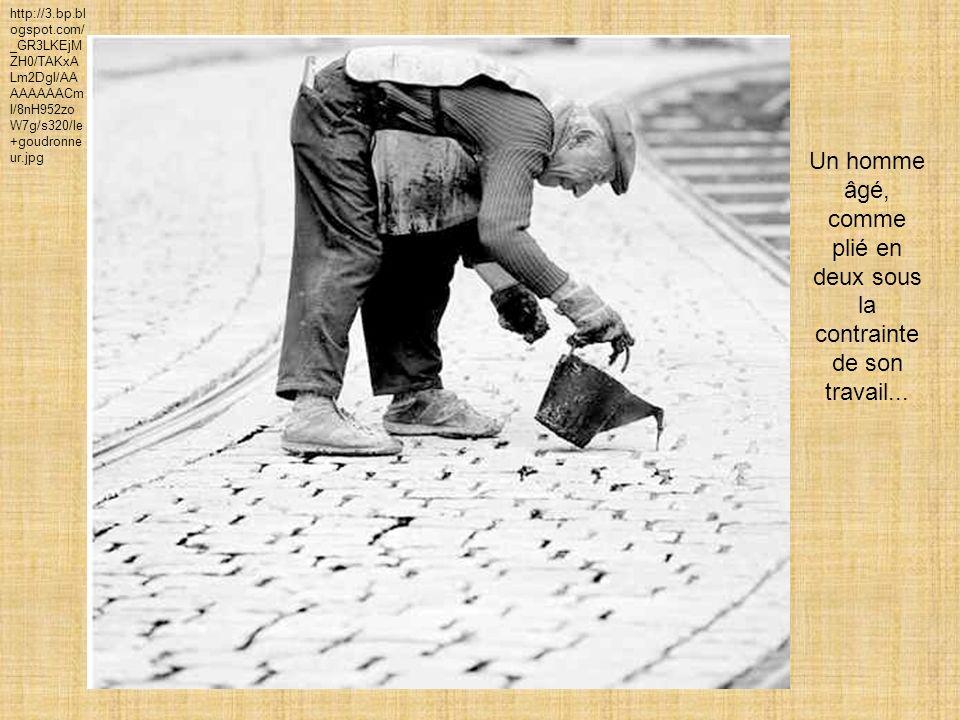 http://3.bp.bl ogspot.com/ _GR3LKEjM ZH0/TAKxA Lm2DgI/AA AAAAAACm I/8nH952zo W7g/s320/le +goudronne ur.jpg Un homme âgé, comme plié en deux sous la contrainte de son travail...