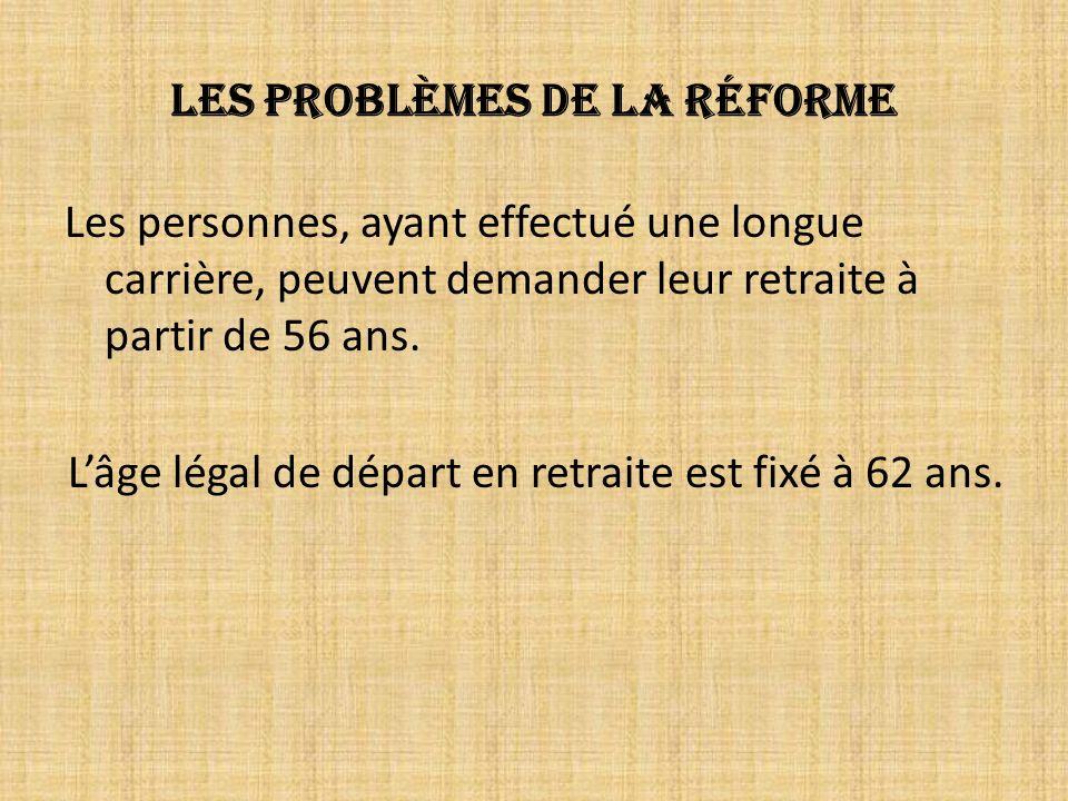 Les problèmes de la réforme Les personnes, ayant effectué une longue carrière, peuvent demander leur retraite à partir de 56 ans.
