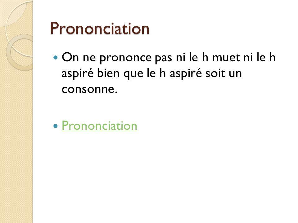Prononciation On ne prononce pas ni le h muet ni le h aspiré bien que le h aspiré soit un consonne. Prononciation