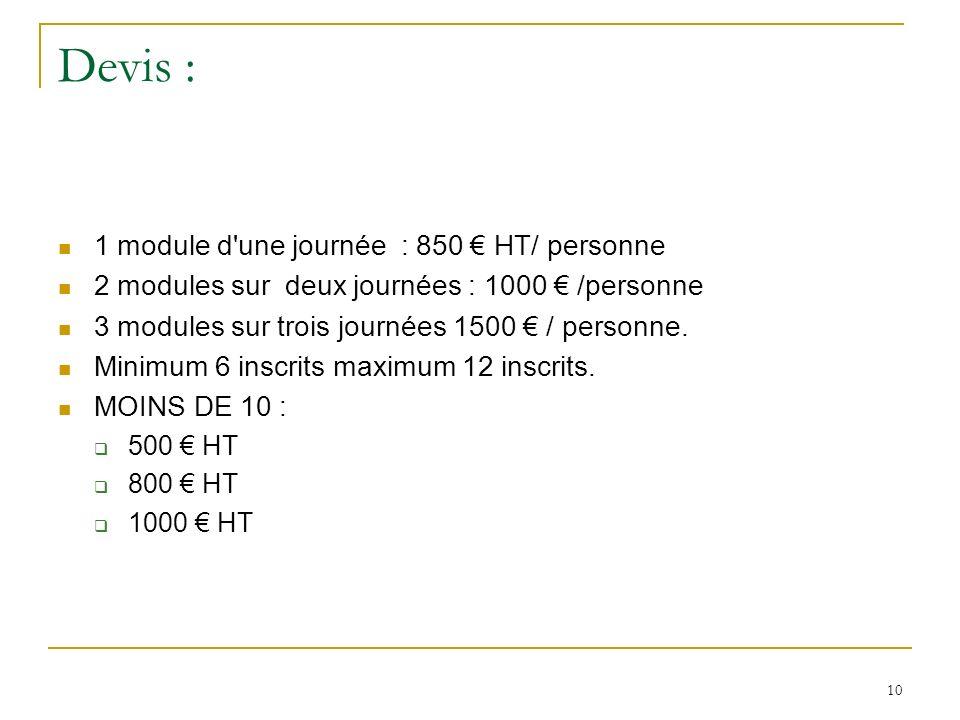 10 Devis : 1 module d une journée : 850 HT/ personne 2 modules sur deux journées : 1000 /personne 3 modules sur trois journées 1500 / personne.