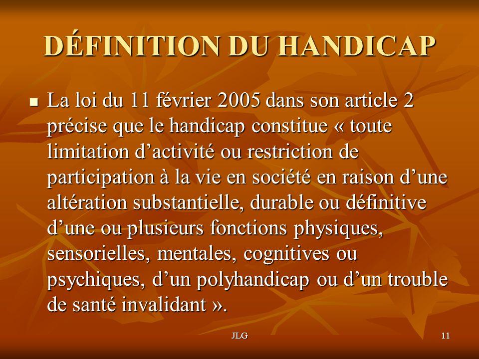 JLG11 DÉFINITION DU HANDICAP La loi du 11 février 2005 dans son article 2 précise que le handicap constitue « toute limitation dactivité ou restrictio