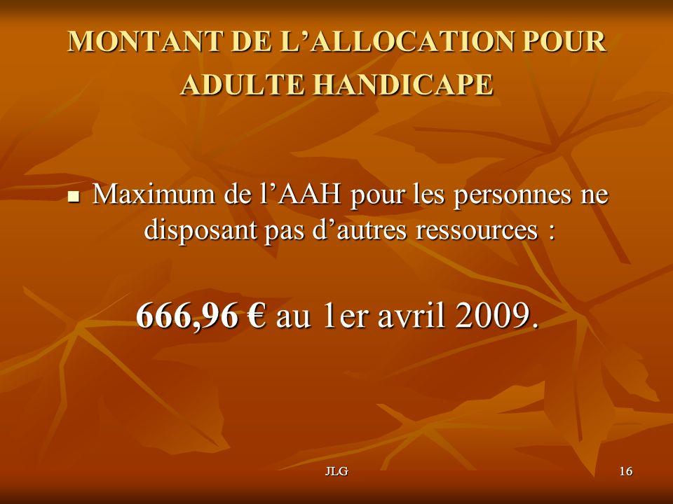 JLG16 MONTANT DE LALLOCATION POUR ADULTE HANDICAPE Maximum de lAAH pour les personnes ne disposant pas dautres ressources : Maximum de lAAH pour les p