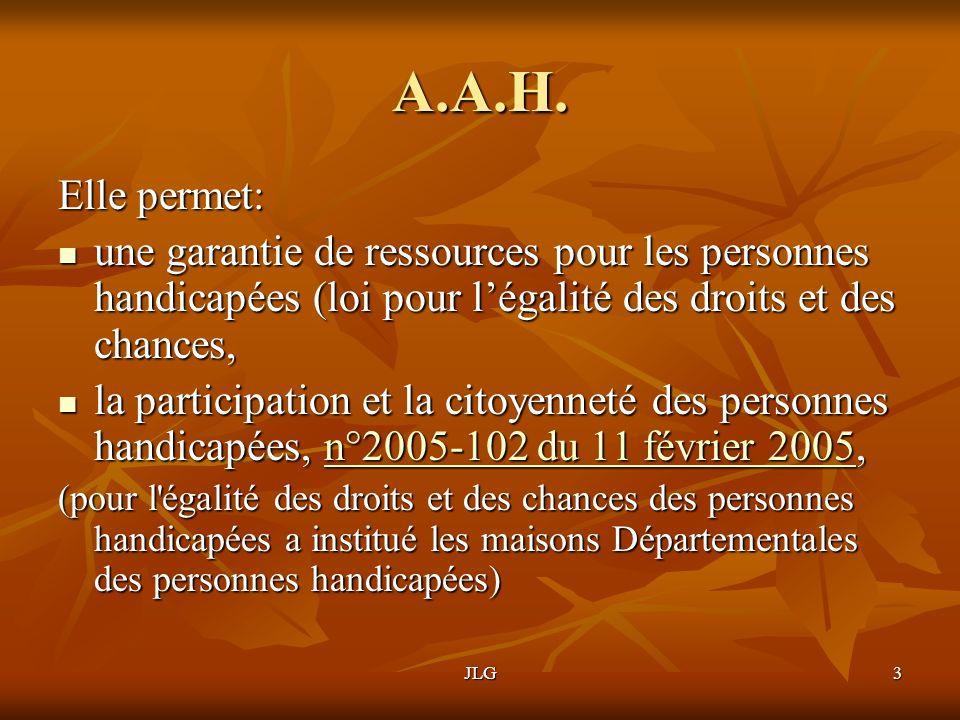 JLG3 A.A.H. Elle permet: une garantie de ressources pour les personnes handicapées (loi pour légalité des droits et des chances, une garantie de resso