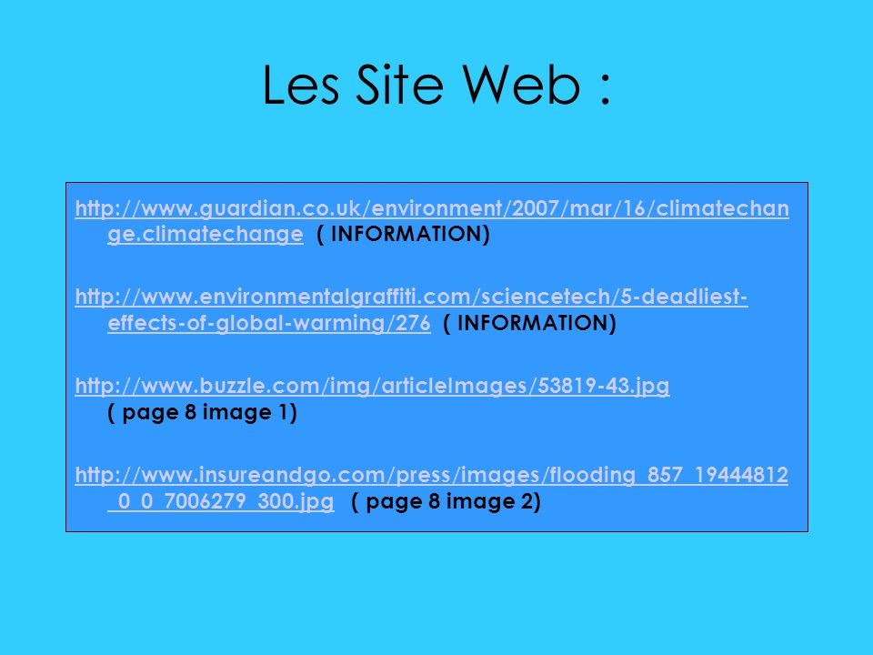 Les Site Web : http://www.guardian.co.uk/environment/2007/mar/16/climatechan ge.climatechangehttp://www.guardian.co.uk/environment/2007/mar/16/climatechan ge.climatechange ( INFORMATION) http://www.environmentalgraffiti.com/sciencetech/5-deadliest- effects-of-global-warming/276http://www.environmentalgraffiti.com/sciencetech/5-deadliest- effects-of-global-warming/276 ( INFORMATION) http://www.buzzle.com/img/articleImages/53819-43.jpg http://www.buzzle.com/img/articleImages/53819-43.jpg ( page 8 image 1) http://www.insureandgo.com/press/images/flooding_857_19444812 _0_0_7006279_300.jpghttp://www.insureandgo.com/press/images/flooding_857_19444812 _0_0_7006279_300.jpg ( page 8 image 2)