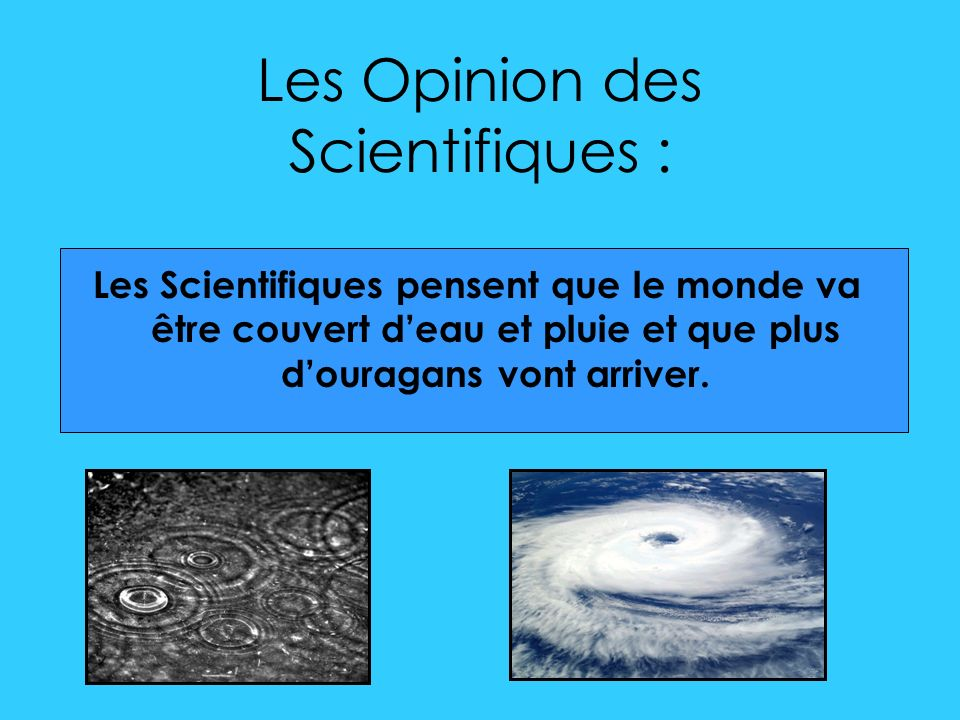 Les Opinion des Scientifiques : Les Scientifiques pensent que le monde va être couvert deau et pluie et que plus douragans vont arriver.