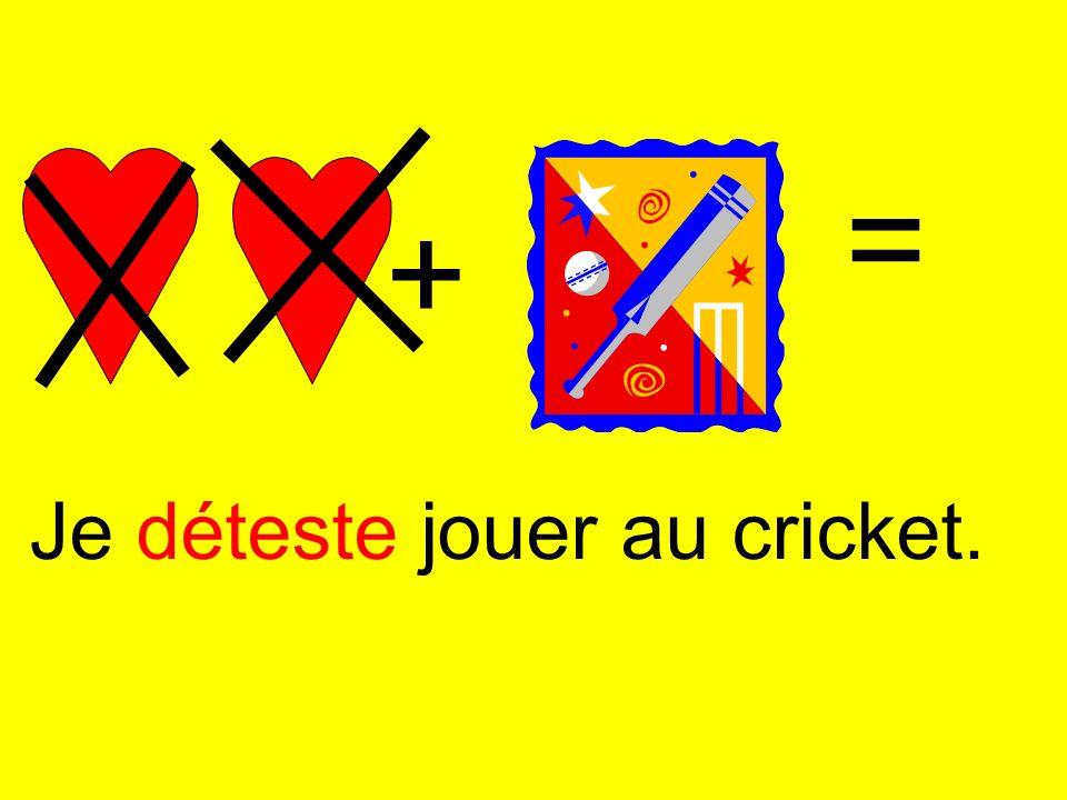 + = Je déteste jouer au cricket.