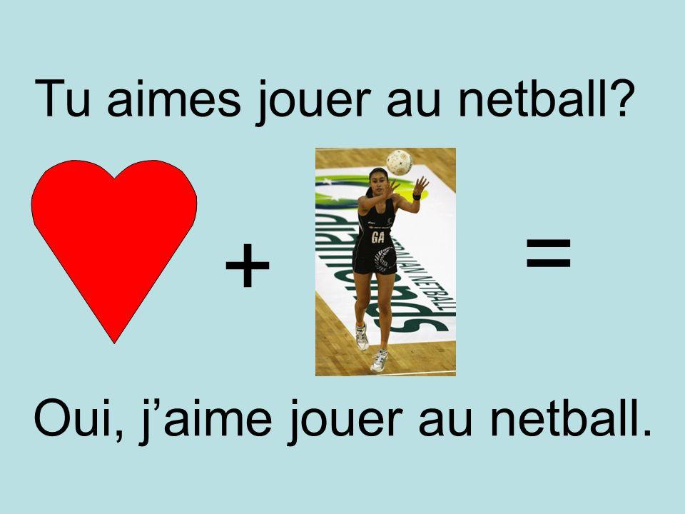 + = Oui, jaime jouer au netball. Tu aimes jouer au netball?