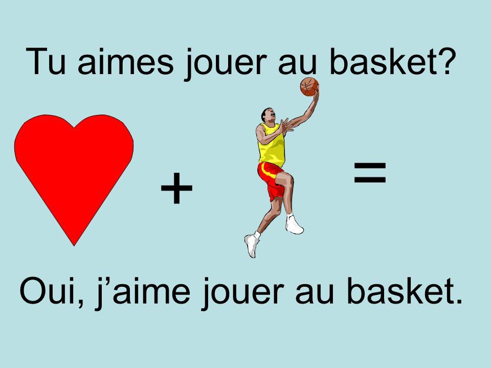 + = Oui, jaime jouer au basket. Tu aimes jouer au basket?