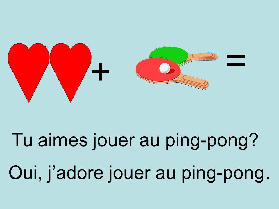 + = Oui, jadore jouer au ping-pong. Tu aimes jouer au ping-pong?