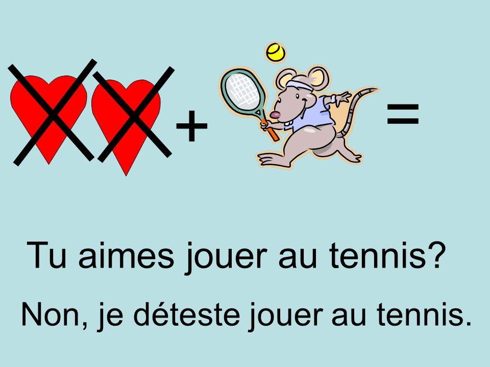 + = Non, je déteste jouer au tennis. Tu aimes jouer au tennis?