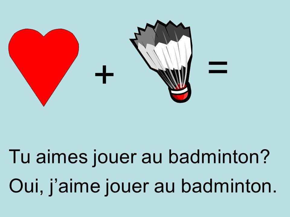 + = Oui, jaime jouer au badminton. Tu aimes jouer au badminton?