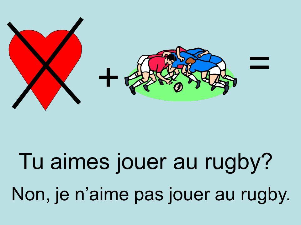 + = Non, je naime pas jouer au rugby. Tu aimes jouer au rugby?