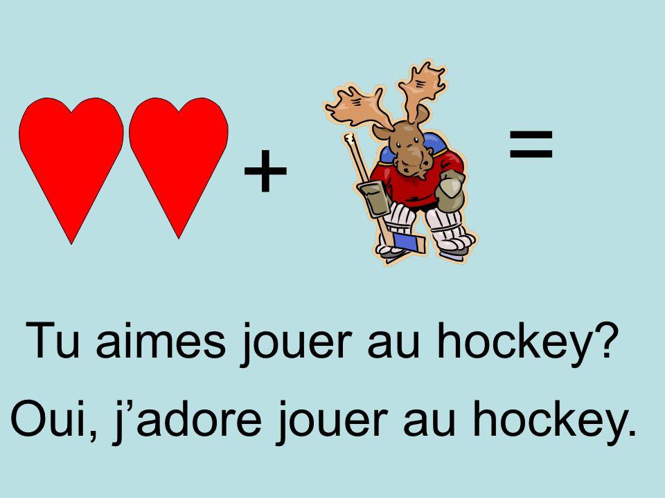 + = Oui, jadore jouer au hockey. Tu aimes jouer au hockey?