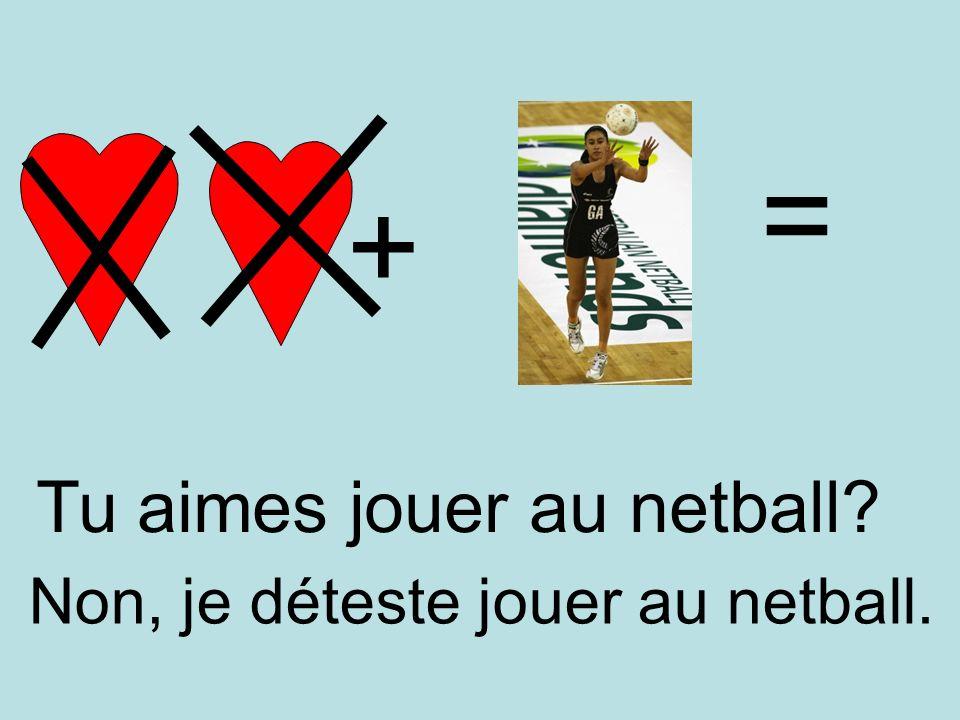 + = Non, je déteste jouer au netball. Tu aimes jouer au netball?