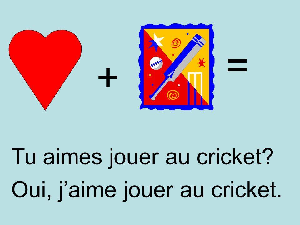 + = Oui, jaime jouer au cricket. Tu aimes jouer au cricket?