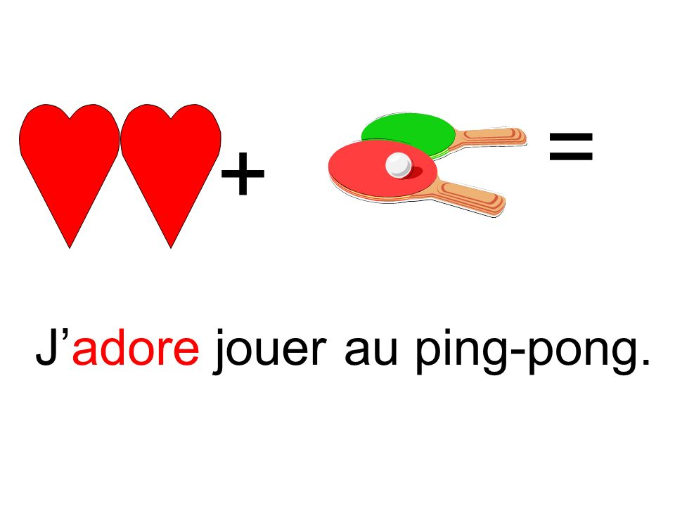 + = Jadore jouerau ping-pong.
