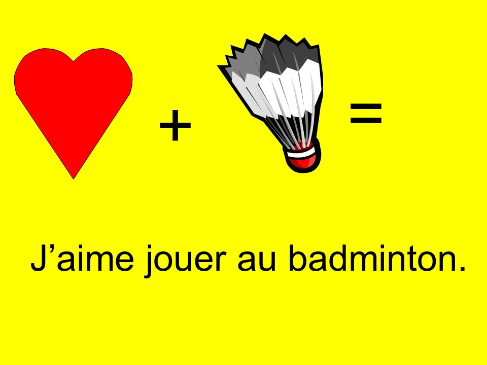 + = Jaime jouer au badminton.