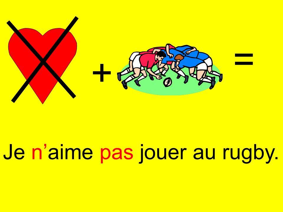 + = Je naime pas jouer au rugby.