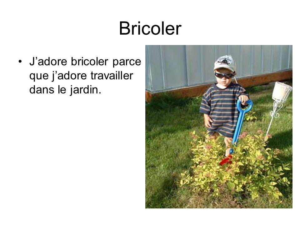 Bricoler Jadore bricoler parce que jadore travailler dans le jardin.