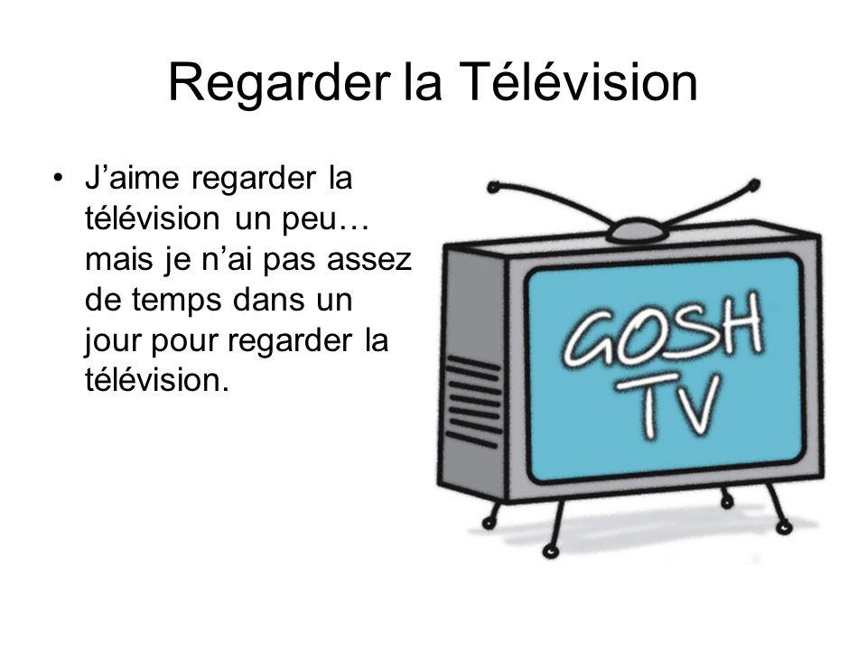 Regarder la Télévision Jaime regarder la télévision un peu… mais je nai pas assez de temps dans un jour pour regarder la télévision.