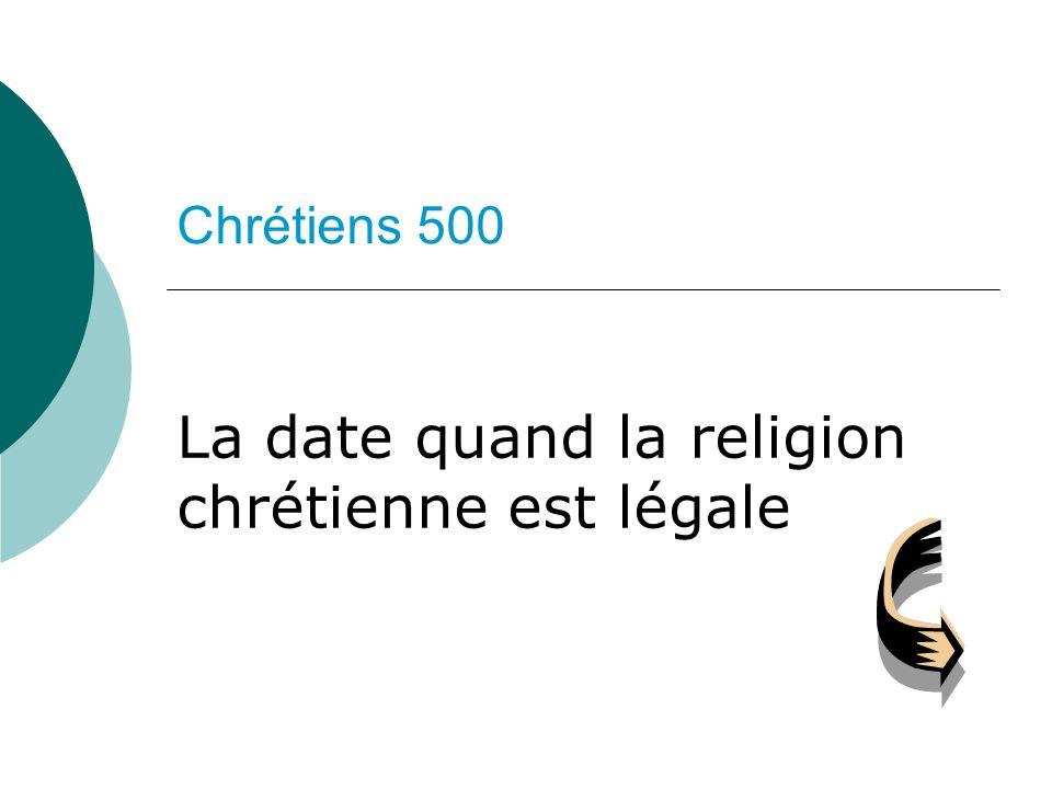 Chrétiens 500 La date quand la religion chrétienne est légale