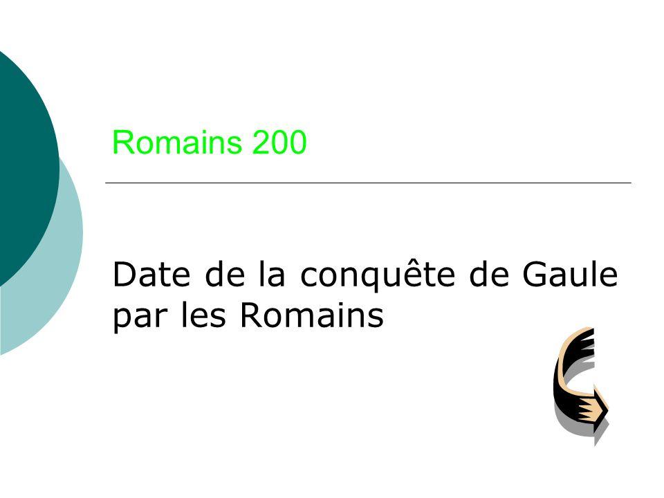 Romains 200 Date de la conquête de Gaule par les Romains