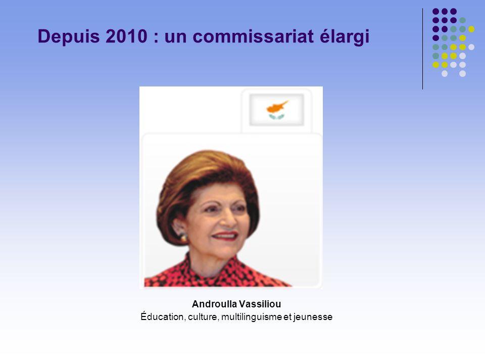 Depuis 2010 : un commissariat élargi Androulla Vassiliou Éducation, culture, multilinguisme et jeunesse