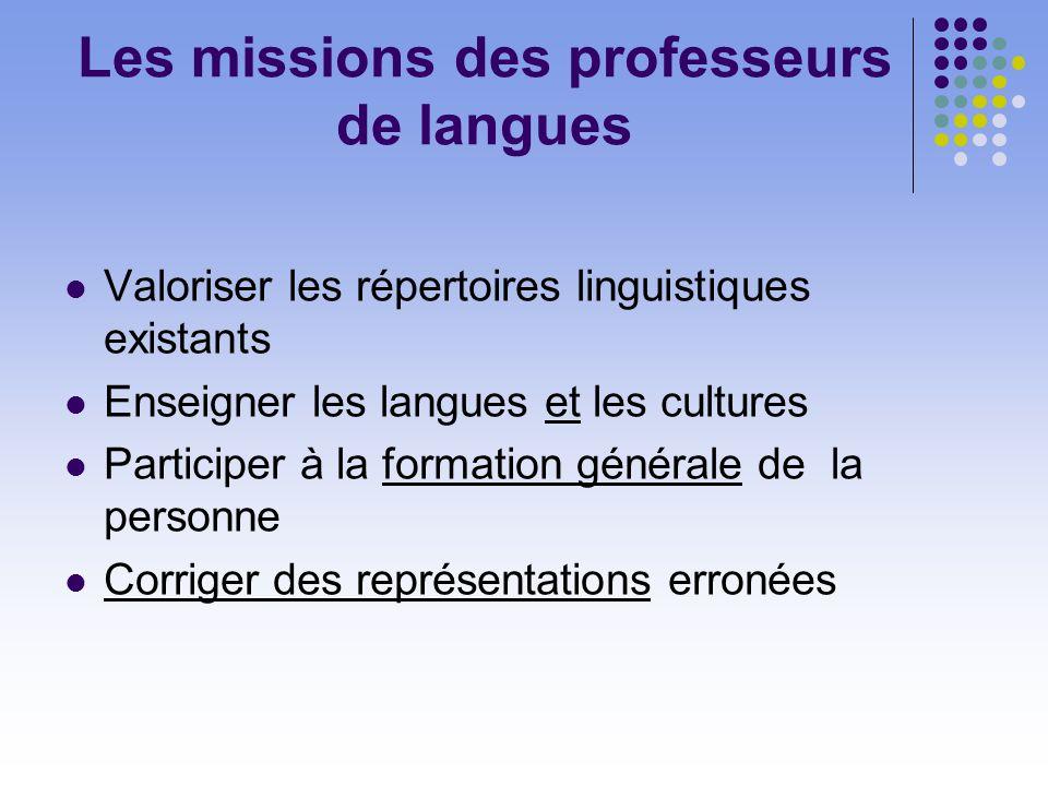 Les missions des professeurs de langues Valoriser les répertoires linguistiques existants Enseigner les langues et les cultures Participer à la formation générale de la personne Corriger des représentations erronées
