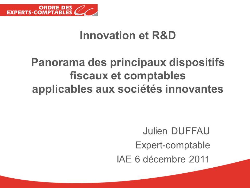 Innovation et R&D Panorama des principaux dispositifs fiscaux et comptables applicables aux sociétés innovantes Julien DUFFAU Expert-comptable IAE 6 d