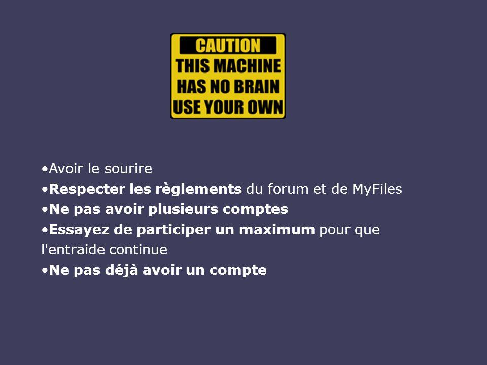 Avoir le sourire Respecter les règlements du forum et de MyFiles Ne pas avoir plusieurs comptes Essayez de participer un maximum pour que l'entraide c