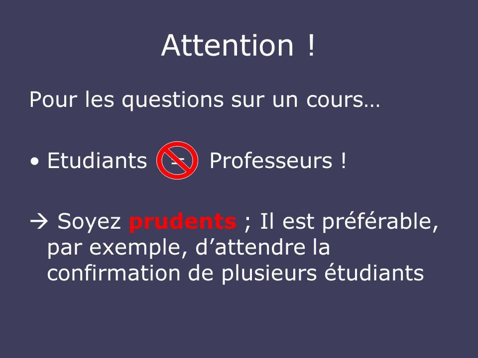 Attention ! Pour les questions sur un cours… Etudiants = Professeurs ! Soyez prudents ; Il est préférable, par exemple, dattendre la confirmation de p