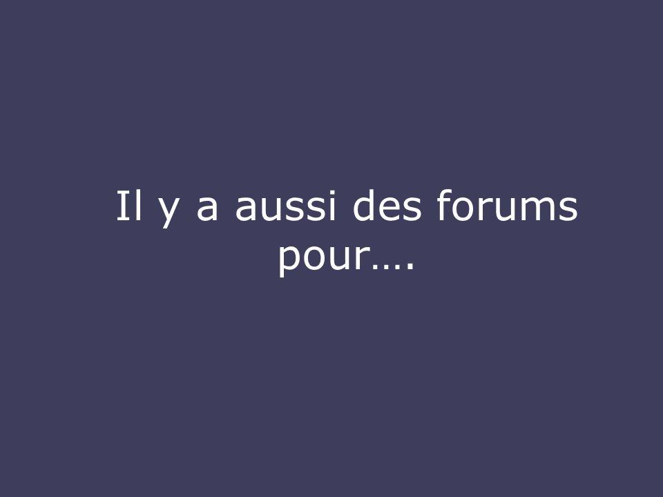 Il y a aussi des forums pour….
