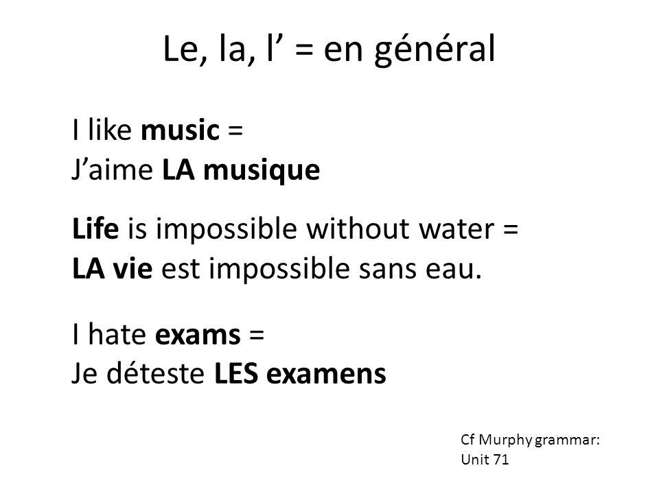 I like music = Jaime LA musique (en général) Life is impossible without water = LA vie (en général) est impossible sans eau.