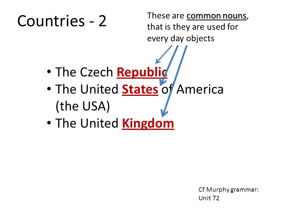 The Czech Republic The United States of America (the USA) The United Kingdom common nouns These are common nouns, that is they are used for every day