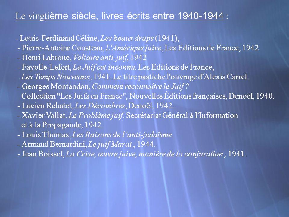 Le vingti ème siècle, livres écrits entre 1940-1944 : - Louis-Ferdinand Céline, Les beaux draps (1941), - Pierre-Antoine Cousteau, L'Amérique juive, L