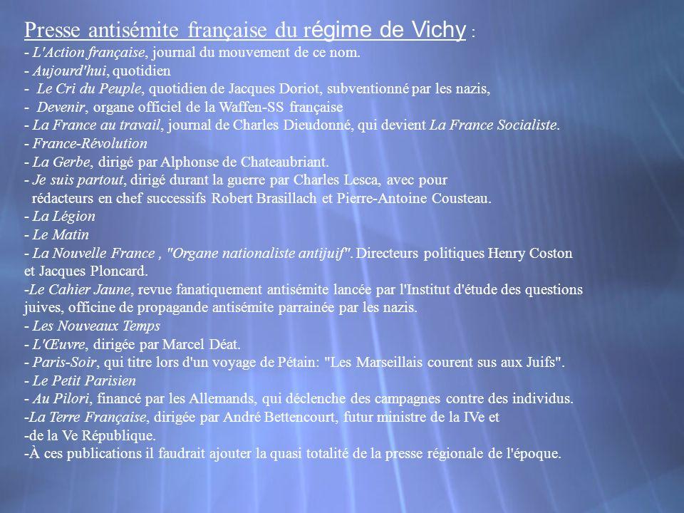 Presse antisémite française du r égime de Vichy : - L'Action française, journal du mouvement de ce nom. - Aujourd'hui, quotidien - Le Cri du Peuple, q