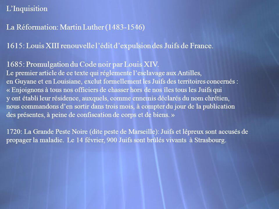 LInquisition La Réformation: Martin Luther (1483-1546) 1615: Louis XIII renouvelle lédit dexpulsion des Juifs de France. 1685: Promulgation du Code no