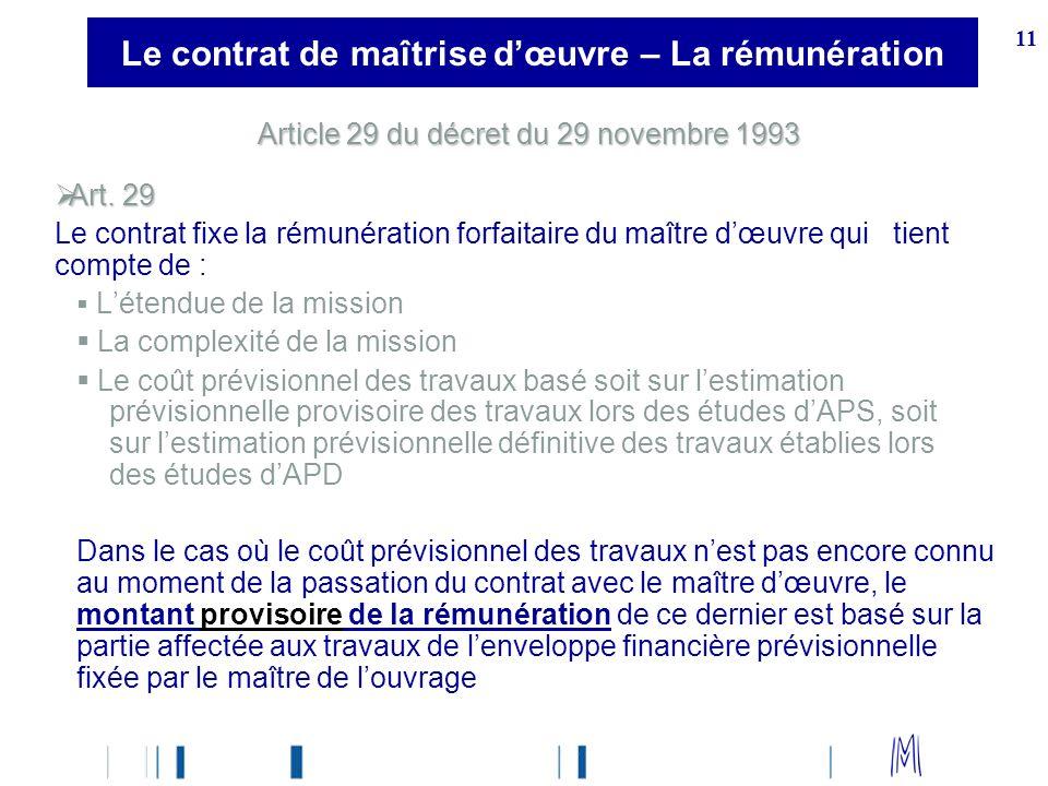 11 Article 29 du décret du 29 novembre 1993 Art. 29 Art. 29 Le contrat fixe la rémunération forfaitaire du maître dœuvre qui tient compte de : Létendu